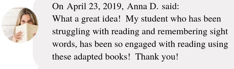 On April 23, 2019, Anna D. said:  What a great idea!  My student who has been struggling with reading and remembering sight words, has been so engaged with reading using these adapted books!  Thank you!