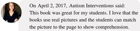 On April 2, 2017, Autism Interventions said:  This book was great for my students. I love that the books use real pictures and the students can match the picture to the page to show comprehension.