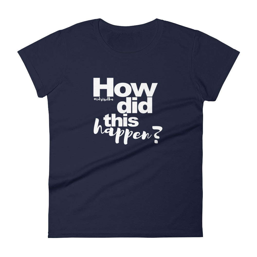 Idris How Did This Happen T-shirt, Women's short sleeve t-shirt,  - More Than A Tee