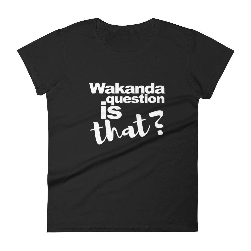 Wakanda Question is That, Women's short sleeve t-shirt,  - More Than A Tee
