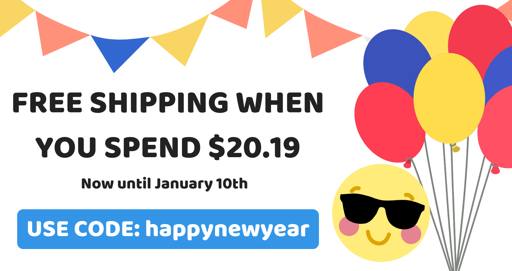Free shipping when you spend $20.19, now until January 10th. Use code happynewyear