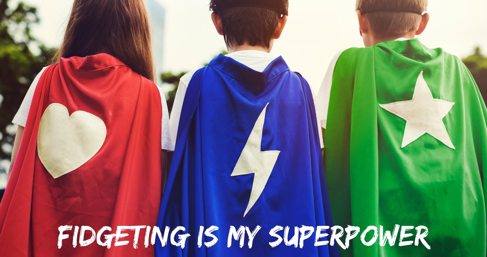 "three people with superhero capes in red, blue, and green. Text reads ""Fidgeting is my superpower"""