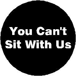 You Can't Sit With Us 1.25  Pinback Button Badge / Pin