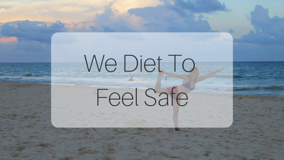 We Diet And Control Because It Makes Us Feel Safe