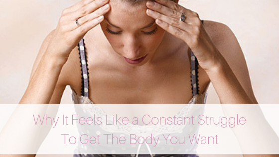 Why It Feels Like a Constant Struggle To Get The Body You Want