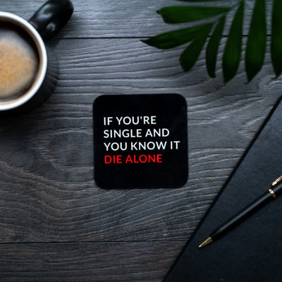 If You're Single and You know it, die alone coaster