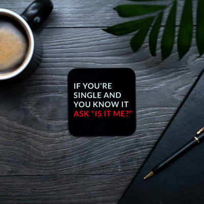 "If You're Single and You know it, ask ""is it me"" coaster"