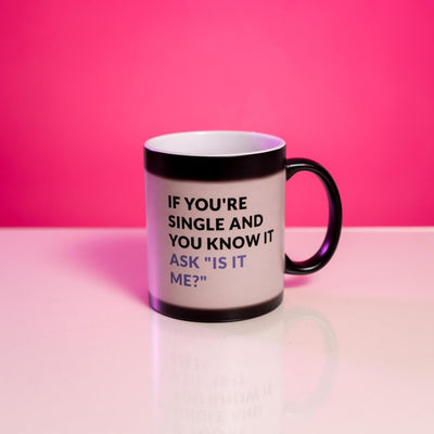 "If You're Single and You know it, ask ""is it me"" heat change mug"