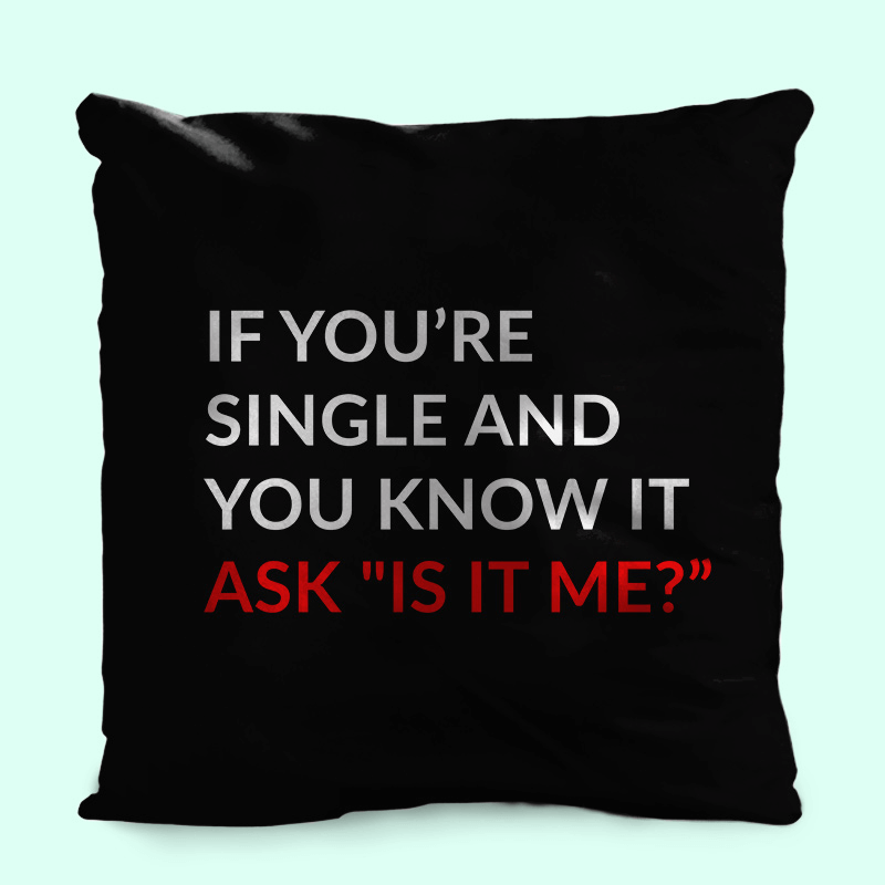 "If You're Single and You know it, ask ""is it me"" cushion"