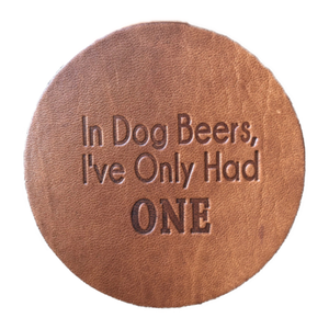 """In Dog Beers, I've Only Had One"" Leather Coaster"