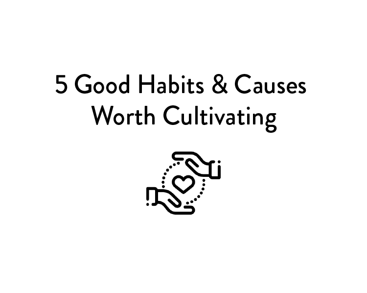 5 Good Habits & Causes Worth Cultivating