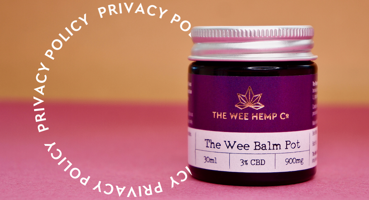 Privacy Policy Wee Hemp Privacy Policy - The Wee Hemp Company CBD Oil Shop | Wee Hemp CBD Oil Shop | Scotland's multi award winning CBD company | CBD Oil Shop | Cannabidiol drops | Aberdeen & Aberdeenshire | CBD Oil, CBD Balm, CBD Vapes E-liquid, CBd Cream, CBD Full Spectrum CBD Oil, Broad Spectrum CBD Oil, 3rd party lab tested CBD Oil | Wee Hemp - Calum & Rebecca Napier - FSB (Federation of small businesses) Micro Business of the Year, Scottish Enterprise Spirit of Enterprise Award winners