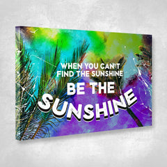Home Decor Wall Art: When You Can't Find The Sunshine Be The Sunshine