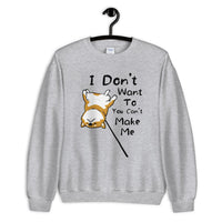 I Don't Want to and You Can't Make Me - Unisex Sweatshirt