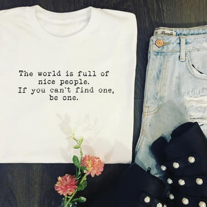 THE WORLD IS FULL OF NICE PEOPLE. IF YOU CAN'T FIND ONE, BE ONE TEE
