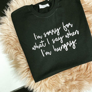 I'M SORRY FOR WHAT I SAY WHEN I'M HUNGRY TEE