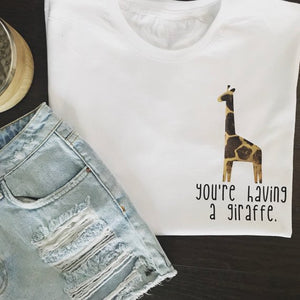 You're having a giraffe slogan tee