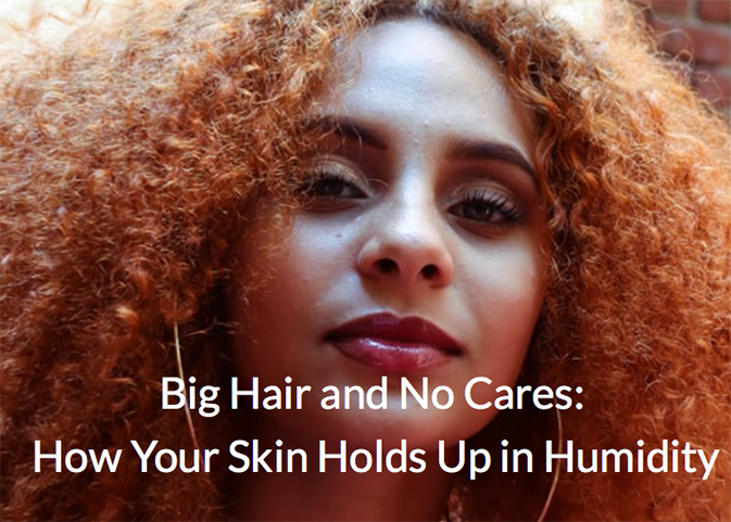 Big Hair and No Cares: How Your Skin Holds Up in Humidity