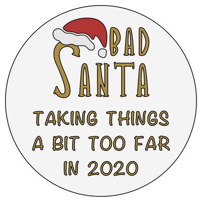 Bad Santa. Taking Things A Bit Too Far in 2020 - Acrylic Christmas Bauble - Delight in Me Designs