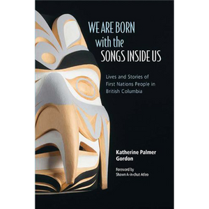 We Are Born with the Songs Inside Us: Lives and Stories of First Nations People in British Columbia