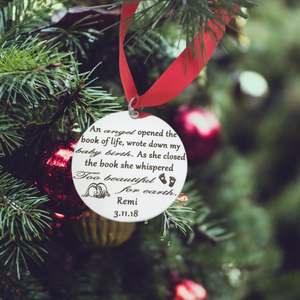 "Christmas Ornament will be engraved with ""An angel opened the book of life, wrote down my baby's birth. As she closed the book she whispered too beautiful for earth."", along with a sleeping baby and heart footprints, your baby's name, and their birth & heaven date."