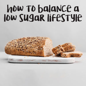 BLOG - HOW TO BALANCE A LOW SUGAR LIFESTYLE | theskinnyfoodco