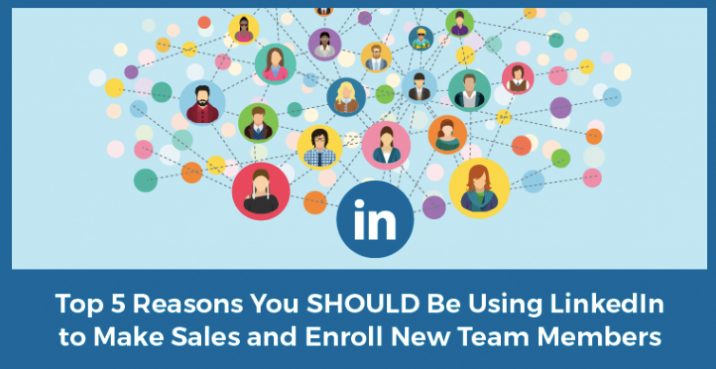 The Top 5 Reasons Why You Should Be Using LinkedIn to Make a Ton of Sales and Enroll New Team Members!