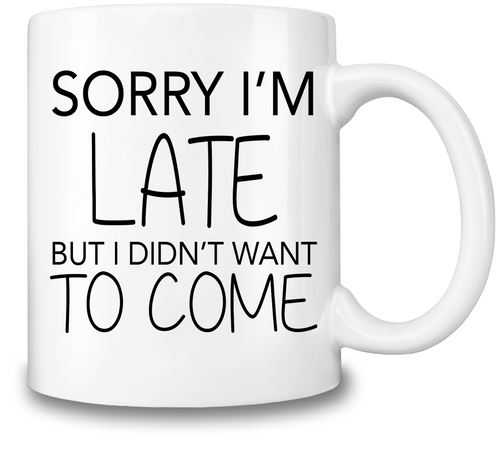 Coffee Mug Sorry I'm Late But I Didn't Want To Come