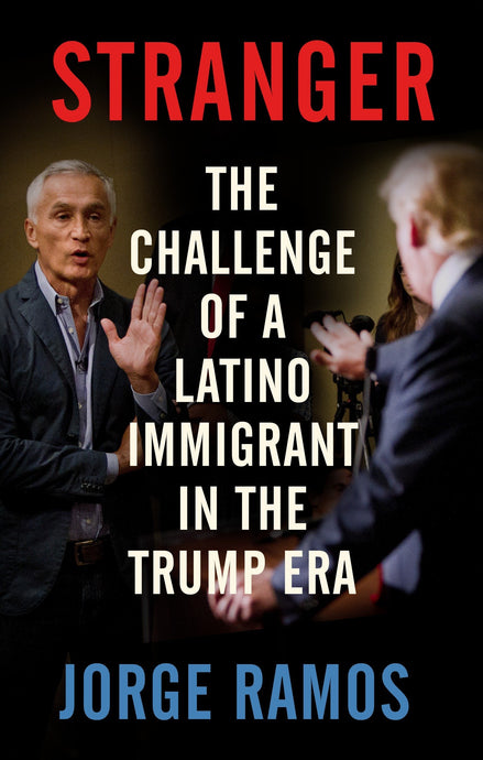 Stranger: The Challenge of a Latino Immigrant in the Trump Era by Jorge Ramos