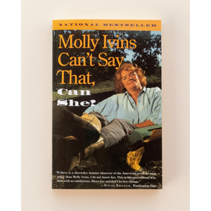 Molly Ivins Can't Say That, Can She? by Molly Ivins