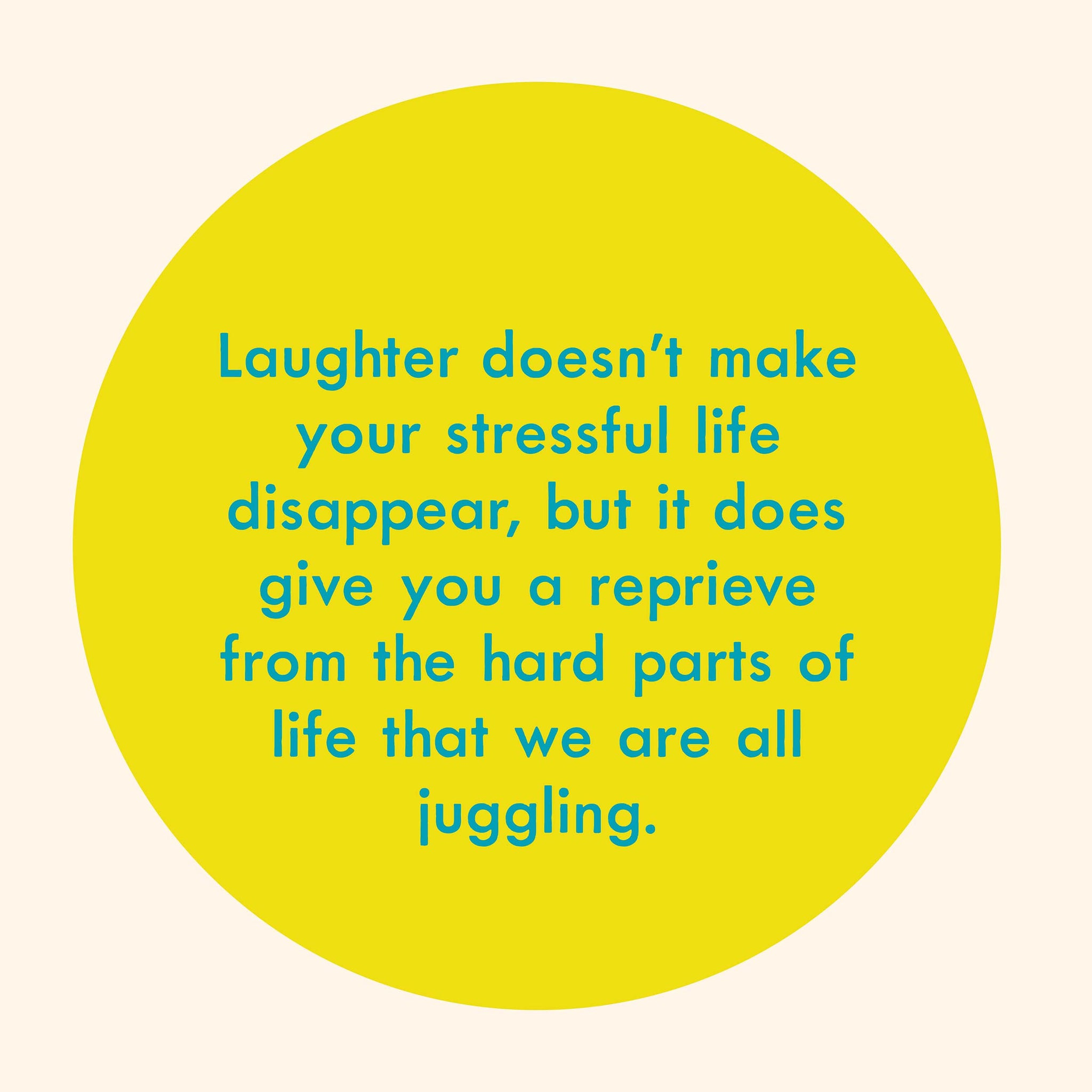 Laughter doesn't make your stressful life disappear, but it does give you a reprieve from the hard parts of life that we are all juggling.