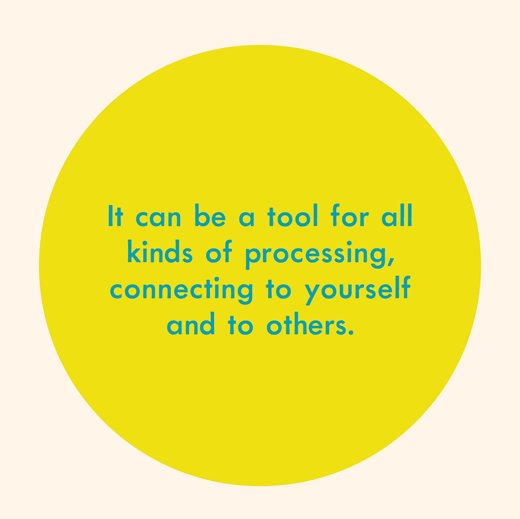 It can be a tool for all kinds of processing, connecting to yourself and to others.