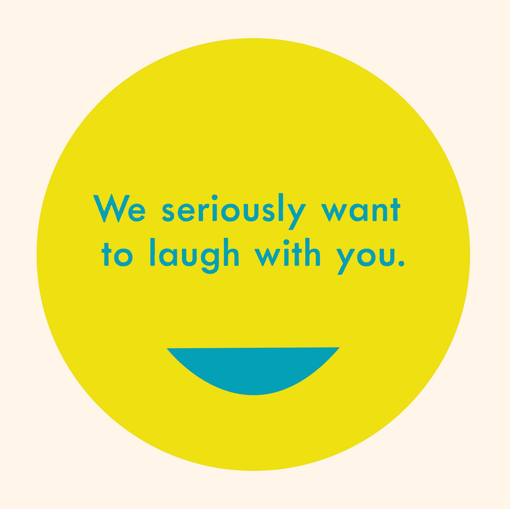 We seriously want to laugh with you.