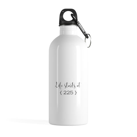 Life starts at 225 - Stainless Steel Water Bottle