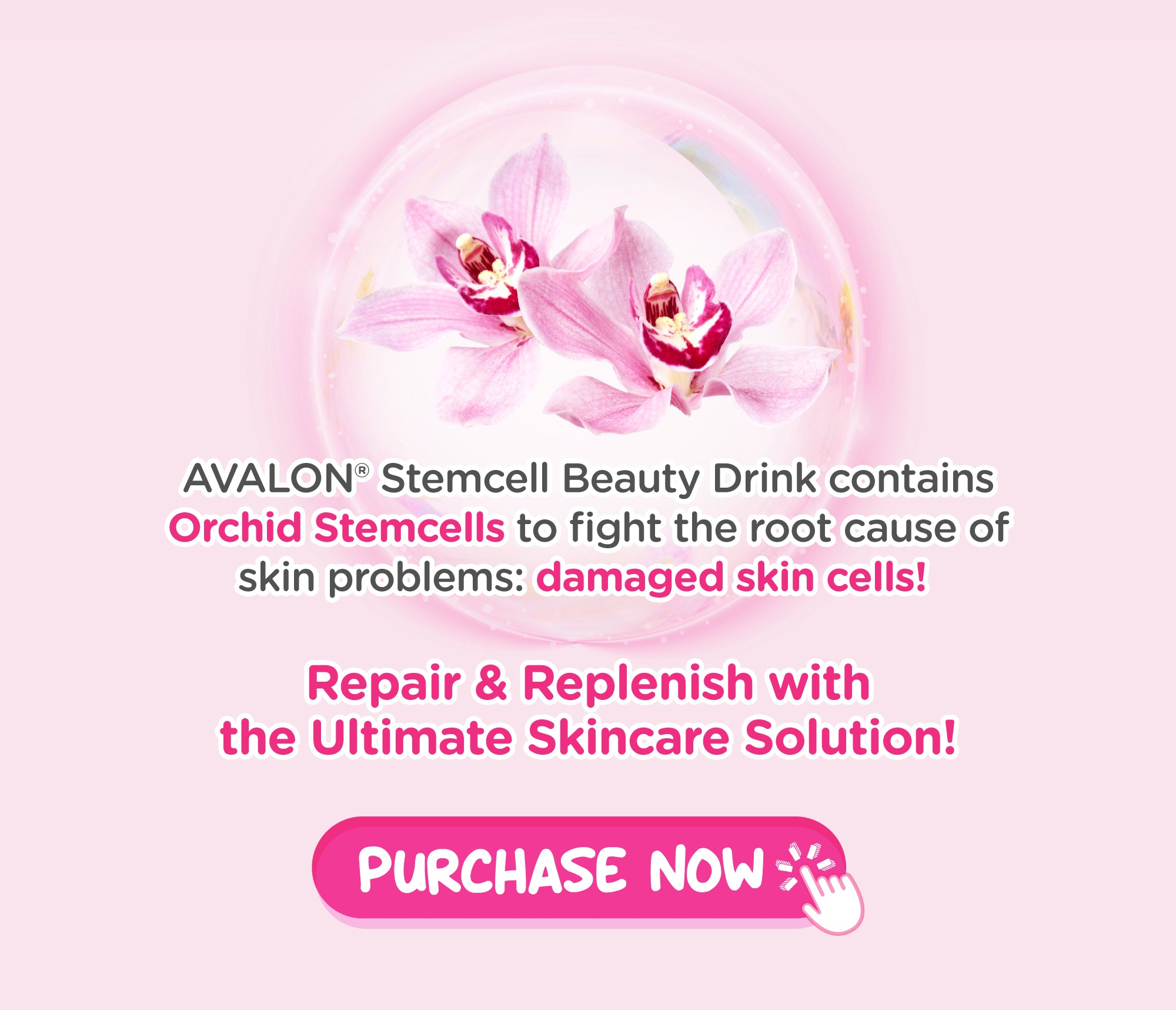 Avalon® Stemcell Beauty Drink contains Orchid Stemcells to solve the root cause of all skin issues which is damaged skin cells!