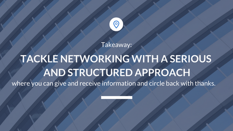 Tackle networking with a serious and structured approach.