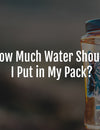 How Much Water Should I Put in My Pack?