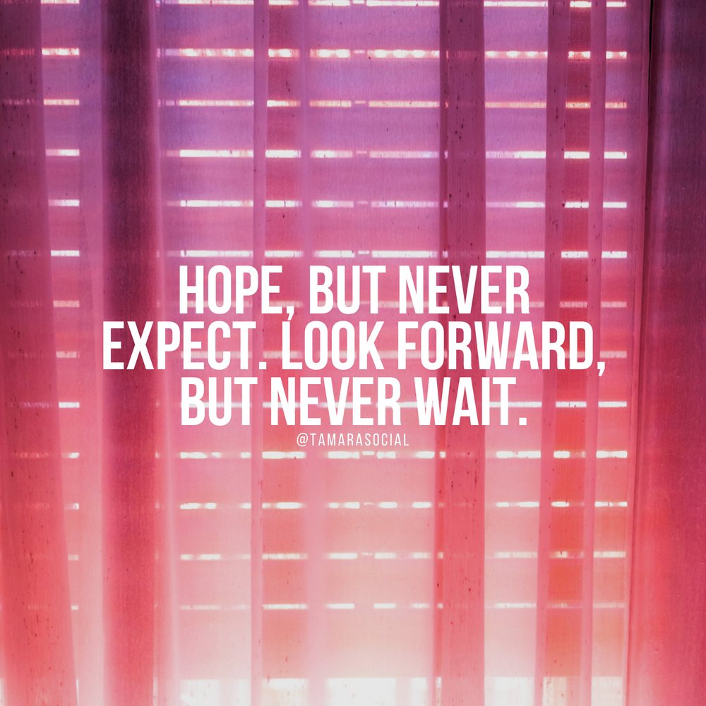 Hope, but never expect. Look forward, but never wait.
