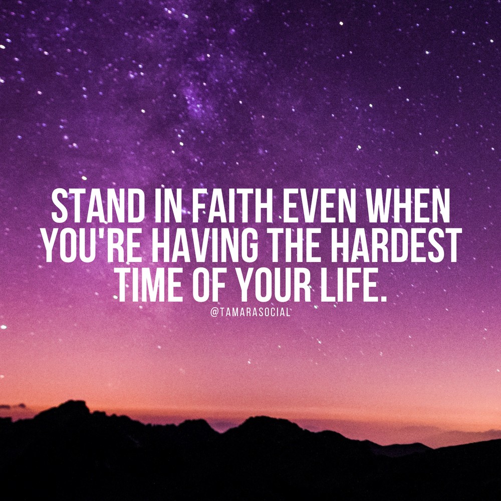 Stand in faith even when you're having the hardest time of your life.