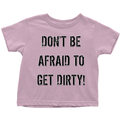DON'T BE AFRAID TO GET DIRTY TODDLER T-SHIRT - LIGHT