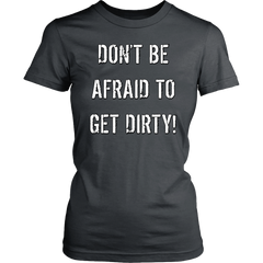 DON'T BE AFRAID TO GET DIRTY WOMEN'S FITTED TEE - DARK