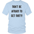 DON'T BE AFRAID TO GET DIRTY UNISEX TEE - LIGHT - Rugged Restore