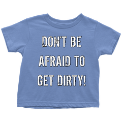 DON'T BE AFRAID TO GET DIRTY TODDLER T-SHIRT - DARK