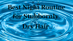 The Best Night Routine for Stubbornly Dry Hair