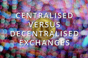 Trading Crypto: Centralised Exchanges vs. Decentralised Exchanges