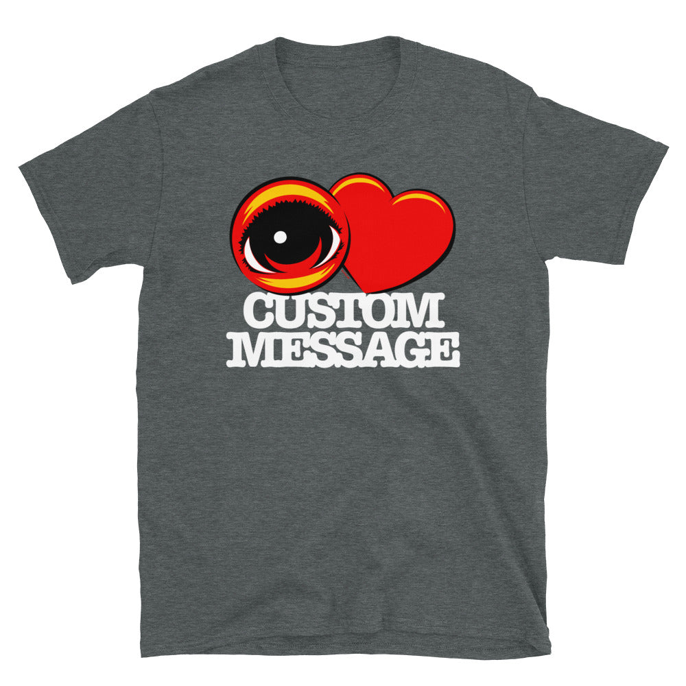 EYE Heart CUSTOM MESSAGE - Short-Sleeve Unisex T-Shirt