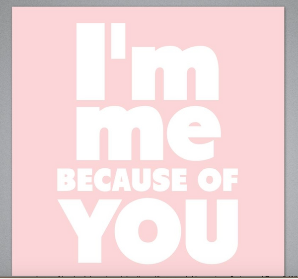 I'm Me Because Of You Card