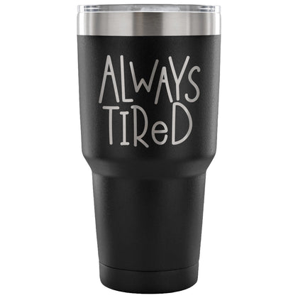 Always Tired 30 oz Tumbler - Travel Cup, Coffee Mug BPA Free - Mind and Mantra