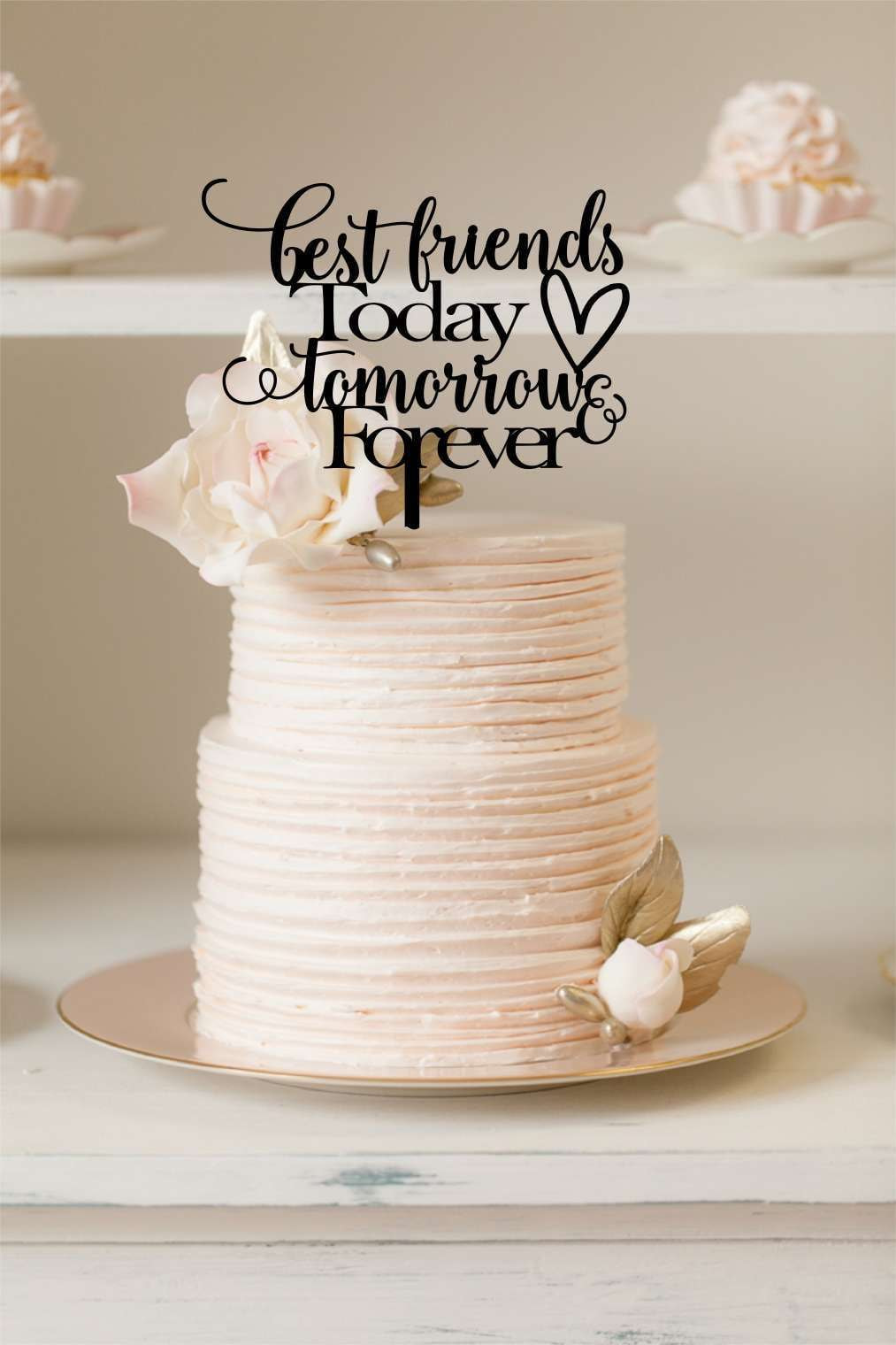 Cake Topper - Best Friends Today Tomorrow & Forever