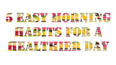 5 Easy Morning Habits For a Healthier Day